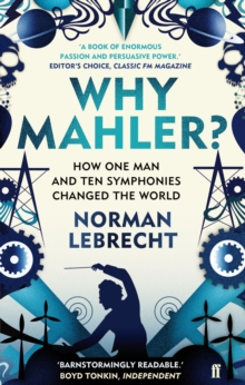 Why Mahler? : How One Man and Ten Symphonies Changed the World