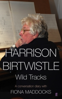 Harrison Birtwistle : Wild Tracks - A Conversation Diary with Fiona Maddocks, Hardback Book
