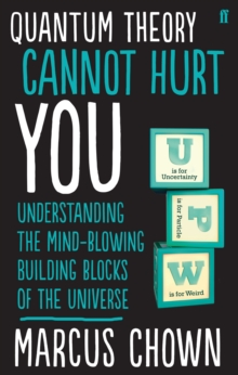 Quantum Theory Cannot Hurt You : Understanding the Mind-Blowing Building Blocks of the Universe, Paperback Book