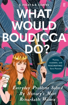 What Would Boudicca Do? : Everyday Problems Solved by History's Most Remarkable Women, Paperback / softback Book