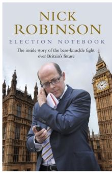 Election Notebook : The Inside Story of the Battle Over Britain's Future and My Personal Battle to Report it, Hardback Book