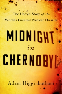 Midnight in Chernobyl : The Untold Story of the World's Greatest Nuclear Disaster, Hardback Book