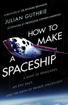 How to Make a Spaceship : A Band of Renegades, an Epic Race and the Birth of Private Space Flight, Hardback Book