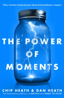 The Power of Moments : Why Certain Experiences Have Extraordinary Impact, Paperback / softback Book