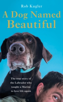 A Dog Named Beautiful : The true story of the Labrador who taught a Marine to love life again, Hardback Book
