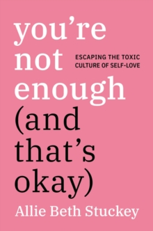 You're Not Enough (and That's Okay) : Escaping the Toxic Culture of Self-Love, Hardback Book