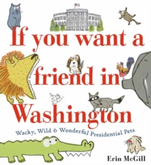 If You Want a Friend in Washington : Wacky, Wild and Wonderful Presidential Pets, Hardback Book