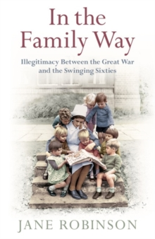 In the Family Way : Illegitimacy Between the Great War and the Swinging Sixties, Hardback Book