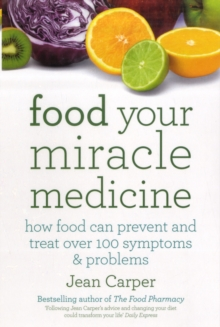 Food Your Miracle Medicine : How Food Can Prevent And Treat Over 100 Symptoms & Problems, Paperback Book