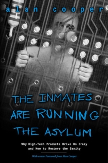 The Inmates Are Running the Asylum : Why High Tech Products Drive Us Crazy and How to Restore the Sanity, Paperback Book