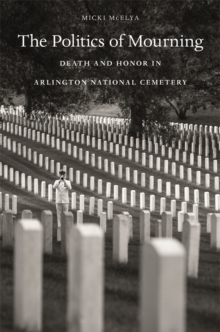 The Politics of Mourning : Death and Honor in Arlington National Cemetery, Paperback / softback Book