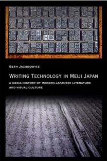 Writing Technology in Meiji Japan : A Media History of Modern Japanese Literature and Visual Culture, Paperback / softback Book