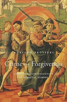 Crime and Forgiveness : Christianizing Execution in Medieval Europe, Hardback Book