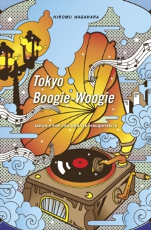 Tokyo Boogie-Woogie : Japan's Pop Era and its Discontents, Hardback Book