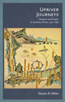 Upriver Journeys : Diaspora and Empire in Southern China, 1570?1850, Hardback Book