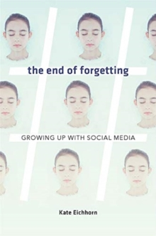 The End of Forgetting : Growing Up with Social Media, Hardback Book