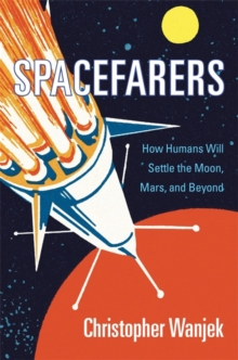 Spacefarers : How Humans Will Settle the Moon, Mars, and Beyond, Hardback Book