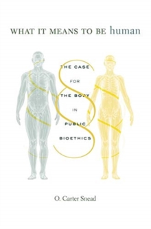 What It Means to Be Human : The Case for the Body in Public Bioethics, Hardback Book