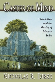Castes of Mind : Colonialism and the Making of Modern India, Paperback Book