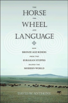 The Horse, the Wheel, and Language : How Bronze-Age Riders from the Eurasian Steppes Shaped the Modern World, Paperback Book