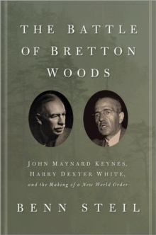 The Battle of Bretton Woods : John Maynard Keynes, Harry Dexter White, and the Making of a New World Order, Hardback Book