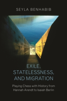 Exile, Statelessness, and Migration : Playing Chess with History from Hannah Arendt to Isaiah Berlin, Hardback Book
