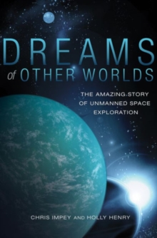 Dreams of Other Worlds : The Amazing Story of Unmanned Space Exploration - Revised and Updated Edition, Paperback / softback Book