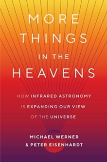 More Things in the Heavens : How Infrared Astronomy Is Expanding Our View of the Universe, Hardback Book