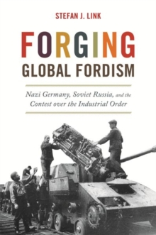 Forging Global Fordism : Nazi Germany, Soviet Russia, and the Contest over the Industrial Order