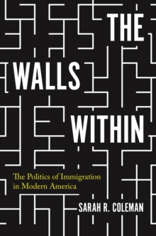 The Walls Within : The Politics of Immigration in Modern America