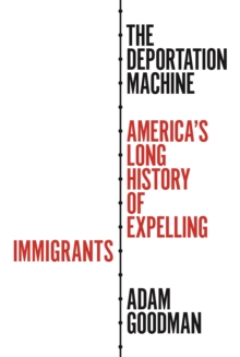 The Deportation Machine : America's Long History of Expelling Immigrants, Hardback Book