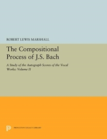The Compositional Process of J.S. Bach : A Study of the Autograph Scores of the Vocal Works: Volume II, Hardback Book