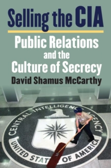 Selling the CIA : Public Relations and the Culture of Secrecy, Hardback Book