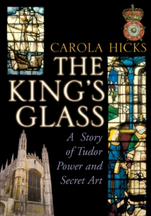 The King's Glass : A Story of Tudor Power and Secret Art, Hardback Book