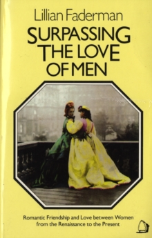 Surpassing the Love of Men : Romantic Friendship and Love Between Women from the Renaissance to the Present