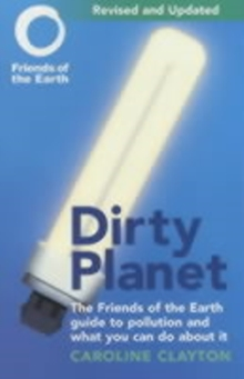 Dirty Planet : The Friends of the Earth Guide to Pollution and What You Can Do About it, Paperback Book