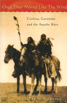 Once They Moved Like The Wind 49 : Cochise, Geronimo and the Apache Wars, Paperback Book