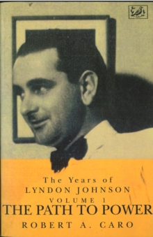 The Path To Power : The Years of Lyndon Johnson (Volume 1), Paperback Book