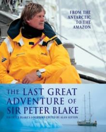 The Last Great Adventure of Sir Peter Blake : From the Antarctic to the Amazon, Hardback Book