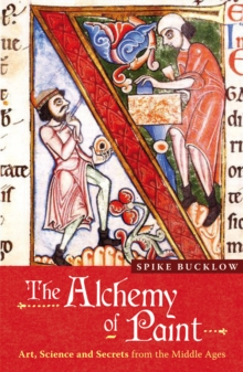 The Alchemy of Paint : Art, Science and Secrets from the Middle Ages, Paperback Book