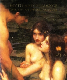 Myth and Romance : The Art of J W Waterhouse, Paperback Book