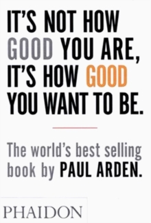It's Not How Good You Are, It's How Good You Want to Be : The world's best-selling book by Paul Arden, Paperback / softback Book