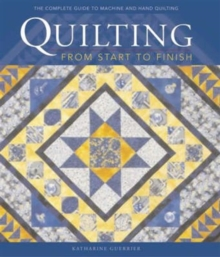 Quilting from Start to Finish : Traditions, Designs and Techniques, Hardback Book