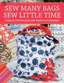 Sew Many Bags, Sew Little Time : Over 30 Simply Stylish Bags and Accessories, Paperback Book