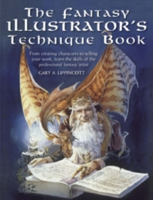 The Fantasy Illustrator's Technique Book : From Creating Characters to Selling Your Work, Learn the Skills of the Professional Fantasy Artist, Paperback Book