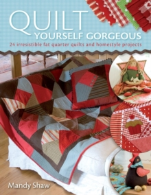 Quilt Yourself Gorgeous : 21 Irresistible Fat Quarter Quilts and Homestyle Projects, Paperback Book
