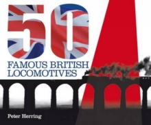 Fifty Famous British Locomotives : The Story of the Stars of the Steam and Early Diesel Age, Hardback Book