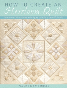 How to Create an Heirloom Quilt : Learn Over 30 Machine Techniques to Build a Beautiful Quilt, Paperback Book