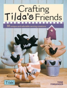 Crafting Tilda's Friends : 30 Unique and Adorable Sewing Creations, Paperback Book