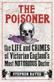 The Poisoner : The Life and Crimes of Victorian England's Most Notorious Doctor, Paperback Book